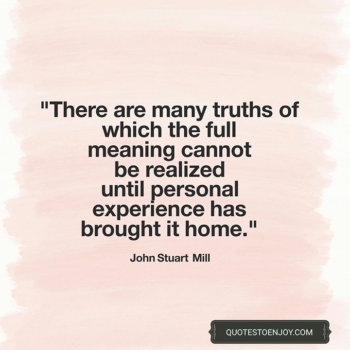 There are many truths of which the full meaning cannot be realized until personal experience has brought it home. - John Stuart Mill