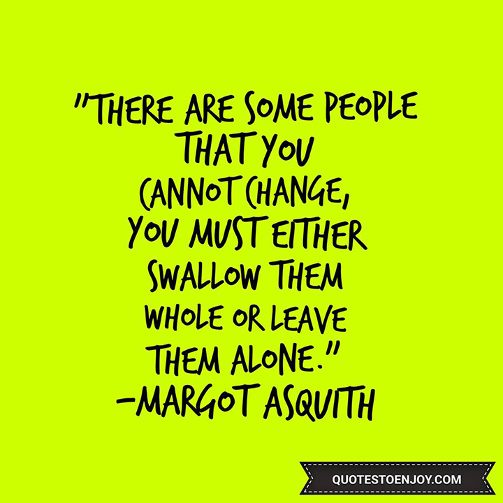 There are some people that you cannot change, you must either swallow them whole or leave them alone. — Margot Asquith