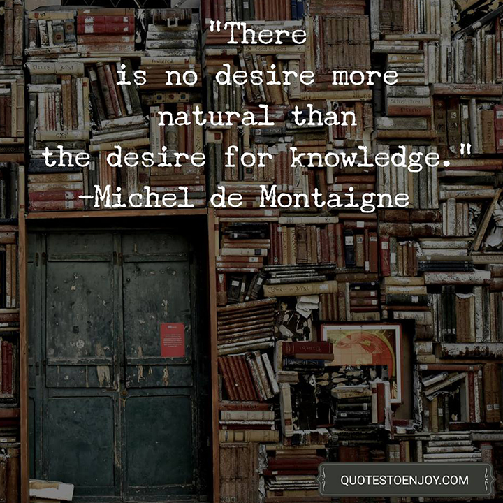 There is no desire more natural than the desire for knowledge. - Michel de Montaigne