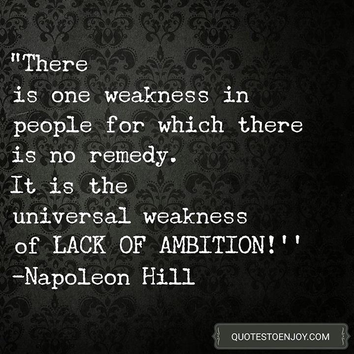 There is one weakness in people for which there is no remedy. It is the universal weakness of lack of ambition. - Napoleon Hill