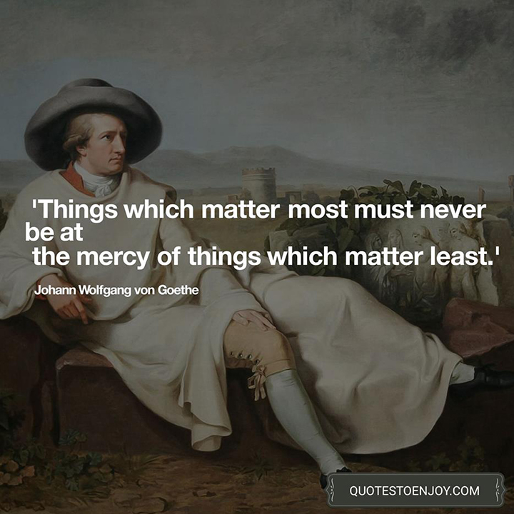 Things which matter most must never be at the mercy of things which matter least. — Johann Wolfgang von Goethe