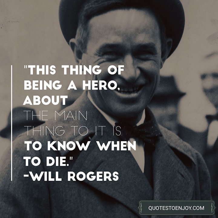 This thing of being a hero, about the main thing to it is to know when to die. - Will Rogers