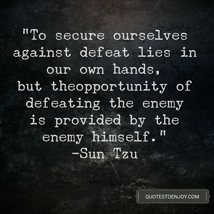 To secure ourselves against defeat lies in our own hands, but the opportunity of defeating the enemy is provided by the enemy himself. — Sun Tzu