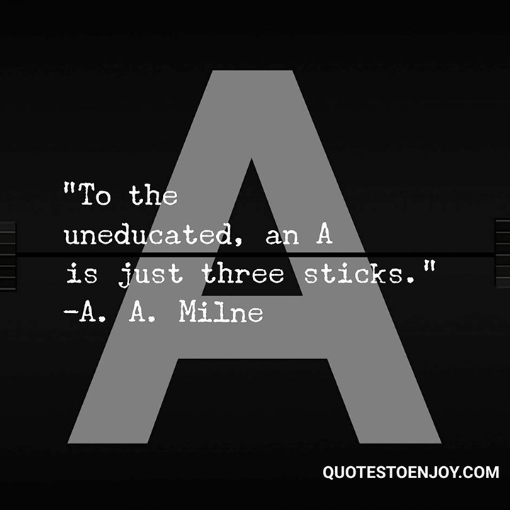 To the uneducated, an A is just three sticks. - Alan A. Milne