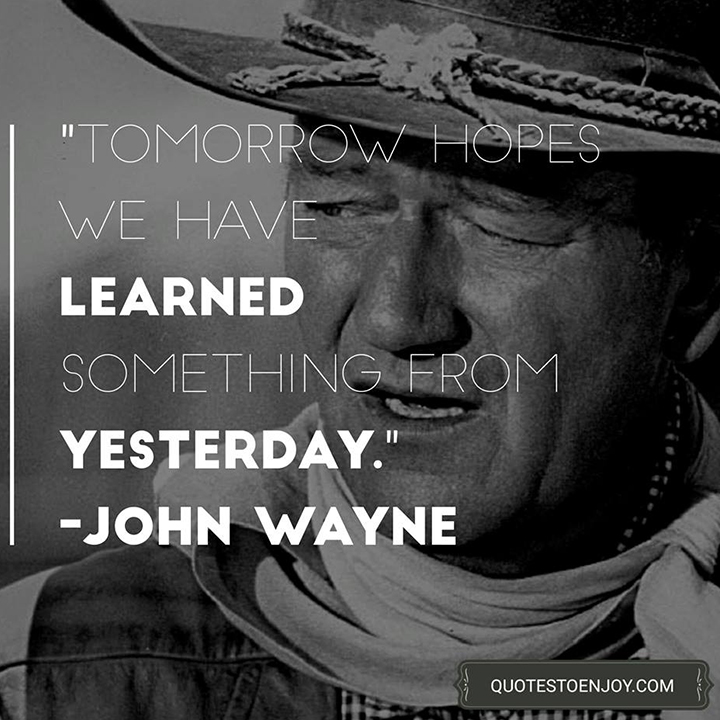 Tomorrow hopes we have learned something from yesterday. - John Wayne