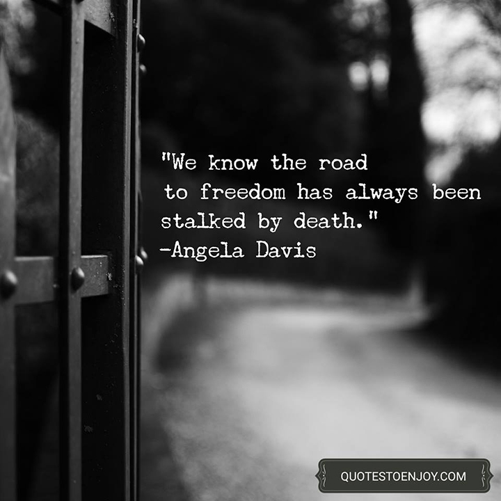 We know the road to freedom has always been stalked by death. - Angela Davis