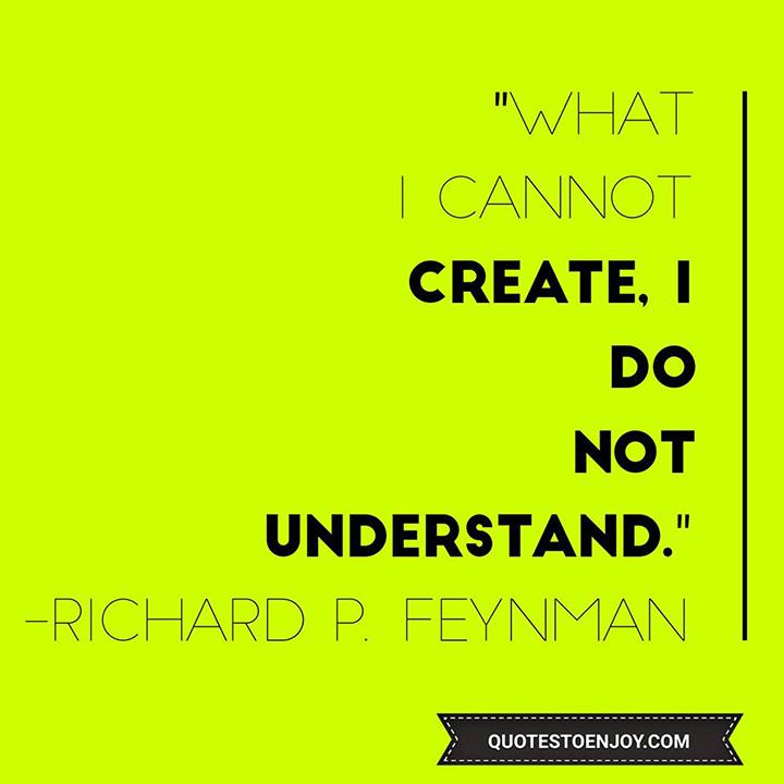 What I cannot create, I do not understand. — Richard P. Feynman