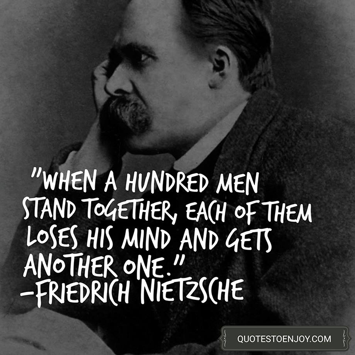 When a hundred men stand together, each of them loses his mind and gets another one. - Friedrich Nietzsche
