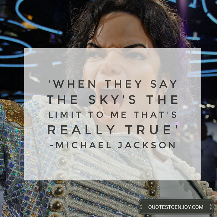 When they say the sky's the limit to me that's really true. — Michael Jackson