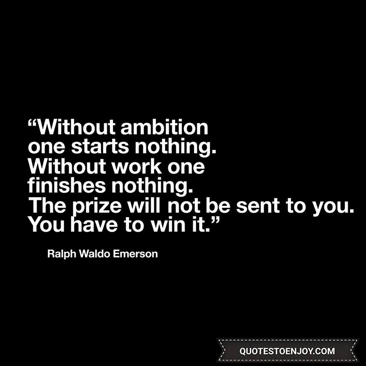 Without ambition one starts nothing. Without work one finishes nothing. The prize will not be sent to you. You have to win it. - Ralph Waldo Emerson