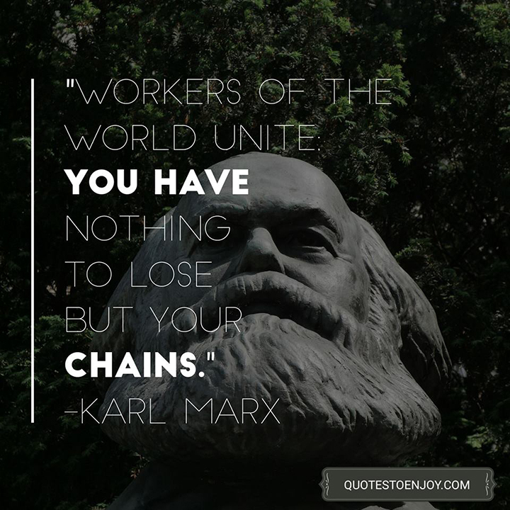 Workers of the world unite; you have nothing to lose but your chains. - Karl Marx