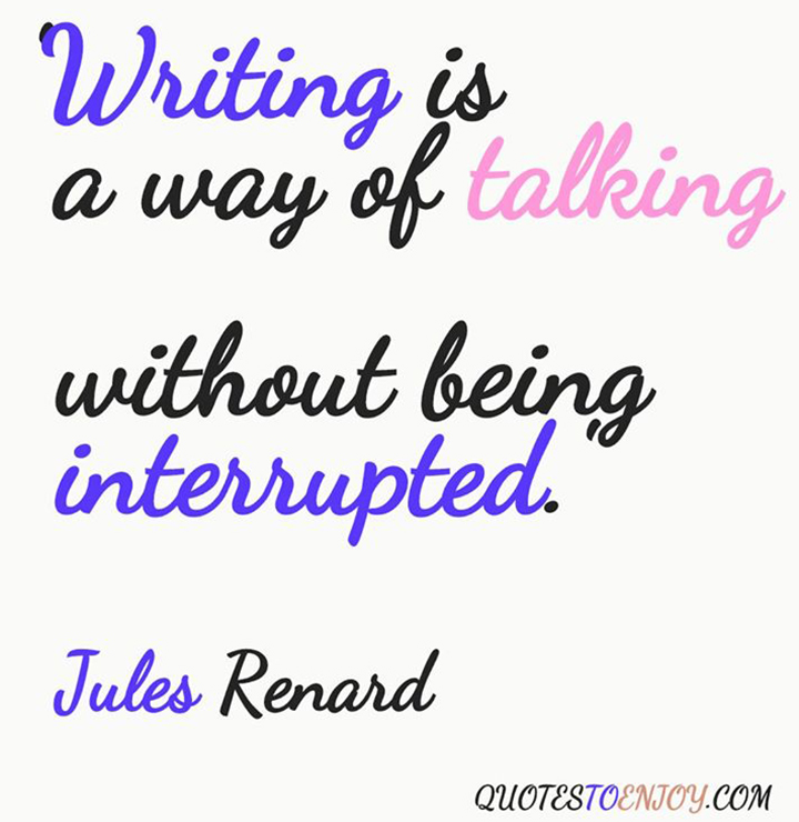 Writing is a way of talking without being interrupted. - Jules Renard