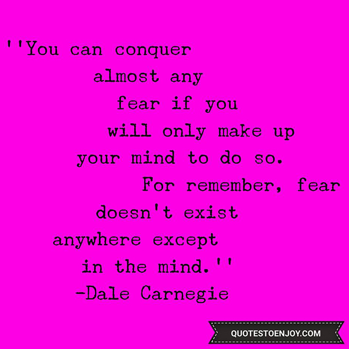 You can conquer almost any fear if you will only make up your mind to do so. For remember, fear doesn't exist anywhere except in the mind. - You can conquer almost any fear if you will only make up your mind to do so. For remember, fear doesn't exist anywhere except in the mind. - Dale Carnegie