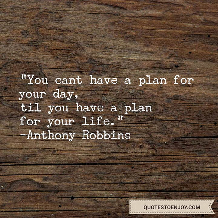 You can't have a plan for your day, 'til you have a plan for your life. - Tony Robbins