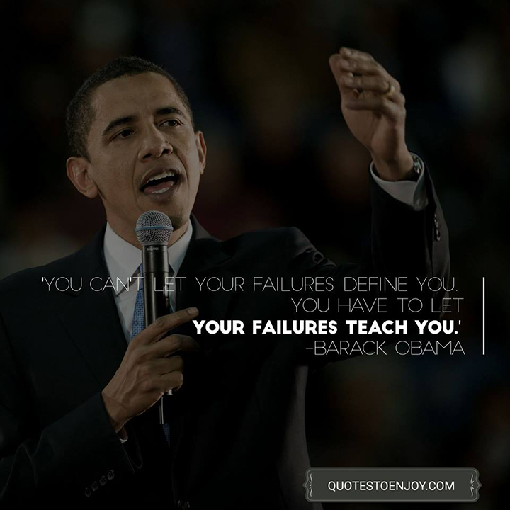 You can't let your failures define you. You have to let your failures teach you. - Barack Obama