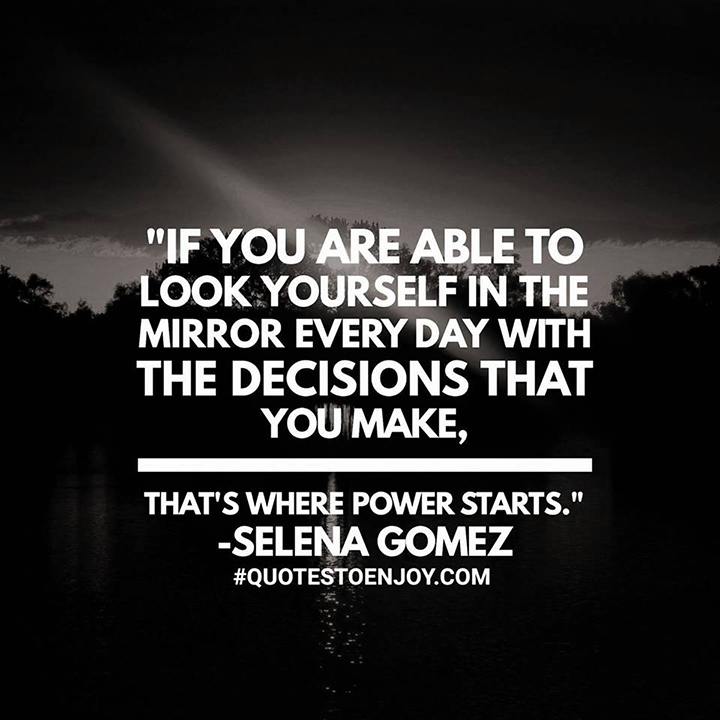 If you are able to look yourself in the mirror every day with the decisions that you make, that's where power starts. - Selena Gomez