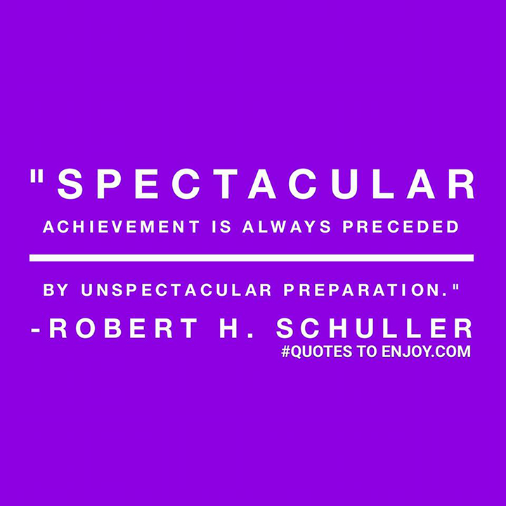 Spectacular achievement is always preceded by unspectacular preparation. - Robert H. Schuller