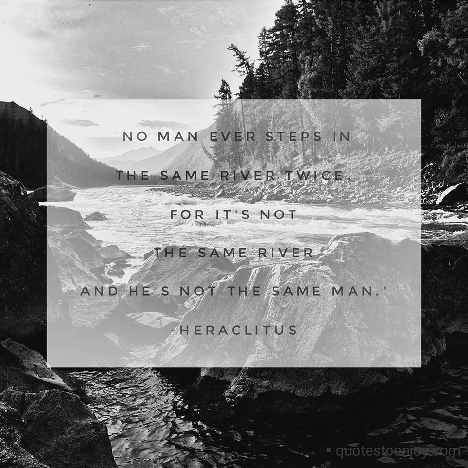 No man ever steps in the same river twice, for its not