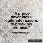 """A prince never lacks legitimate reasons to break his promise."" - Niccolo Machiavelli"