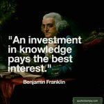An investment in knowledge pays the best interest. - Benjamin Franklin