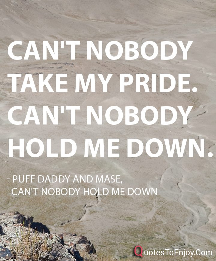 Can\'t nobody take my pride. Can\'t nobody hold... - Puff ...