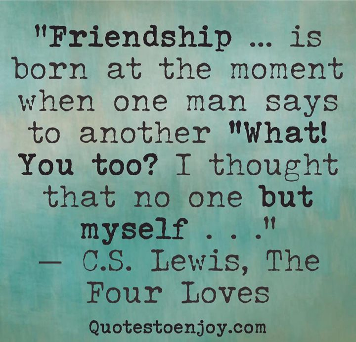 Friendship ... is born at the moment when one man says to... - C.S. Lewis