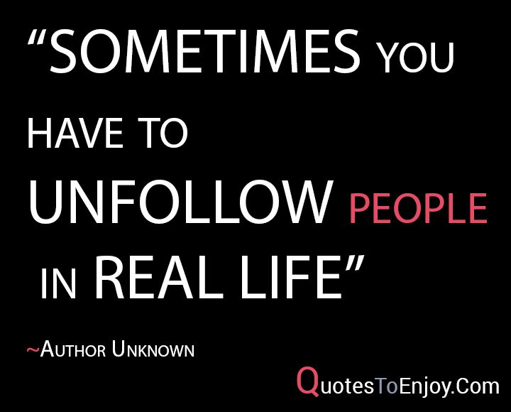 "Life Quotes Unknown Brilliant Sometimes You Have To Unfollow People In Real Life.""  Author Unknown"