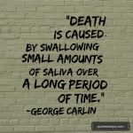 Death is caused by swallowing small amounts of saliva over a long period of time. - George Carlin