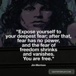 Expose yourself to your deepest fear; after that, fear has no power, and the fear of freedom shrinks and vanishes. You are free. - Jim Morrison