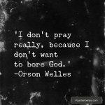 I don't pray really, because I don't want to bore God. - Orson Welles