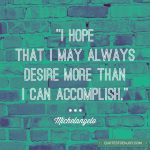I hope that I may always desire more than I can accomplish. - Michelangelo