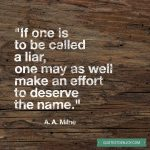 If one is to be called a liar, one may as well make an effort to deserve the name. - A. A. Milne