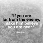 If you are far from the enemy, make him believe you are near. -Sun Tzu