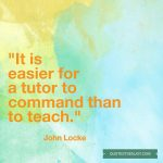 It is easier for a tutor to command than to teach. - John Locke
