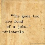 The gods too are fond of a joke. -Aristotle