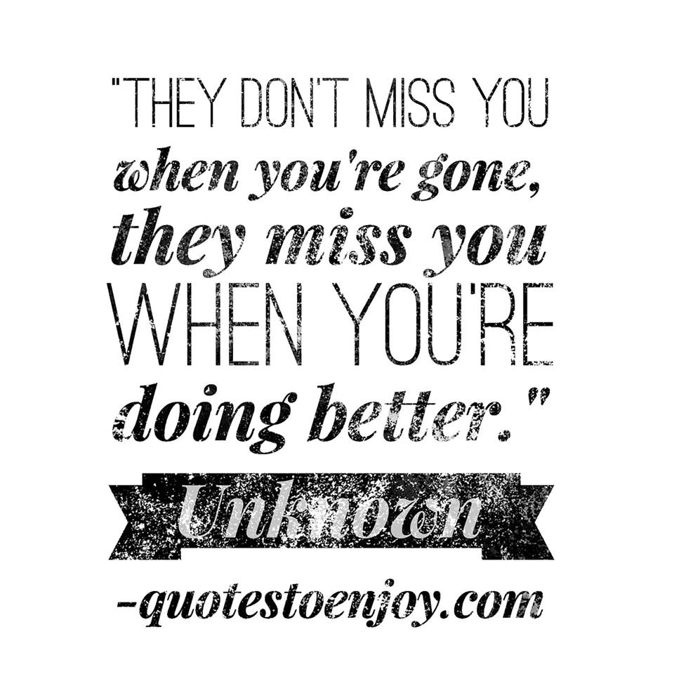 They dont miss you when youre gone, they miss you