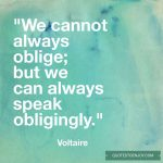 We cannot always oblige; but we can always speak obligingly. -Voltaire