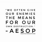 We often give our enemies the means of our own destruction. - Aesop