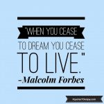 When you cease to dream you cease to live. - Malcolm Forbes